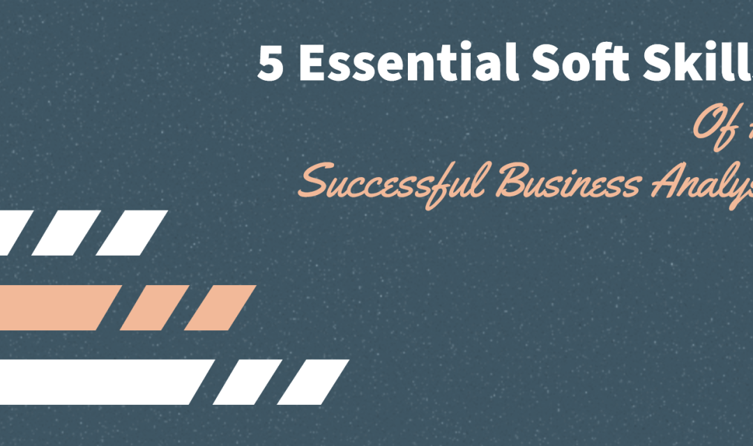 5 Essential Soft Skills Of A Successful Business Analyst